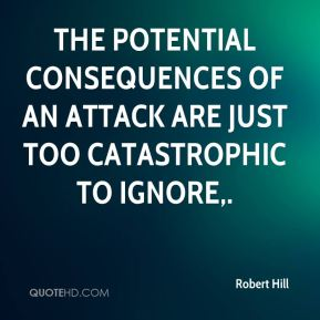 The potential consequences of an attack are just too catastrophic to ignore.