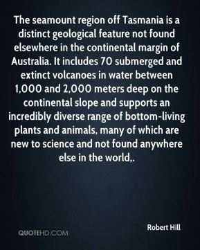 Robert Hill  - The seamount region off Tasmania is a distinct geological feature not found elsewhere in the continental margin of Australia. It includes 70 submerged and extinct volcanoes in water between 1,000 and 2,000 meters deep on the continental slope and supports an incredibly diverse range of bottom-living plants and animals, many of which are new to science and not found anywhere else in the world.