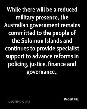 Robert Hill  - While there will be a reduced military presence, the Australian government remains committed to the people of the Solomon Islands and continues to provide specialist support to advance reforms in policing, justice, finance and governance.