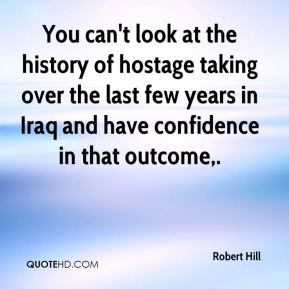 You can't look at the history of hostage taking over the last few years in Iraq and have confidence in that outcome.