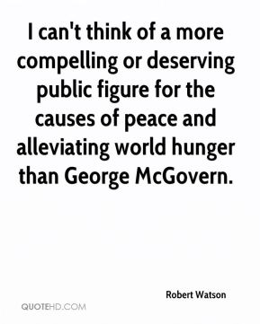 I can't think of a more compelling or deserving public figure for the causes of peace and alleviating world hunger than George McGovern.