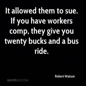 Robert Watson  - It allowed them to sue. If you have workers comp, they give you twenty bucks and a bus ride.