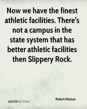 Now we have the finest athletic facilities. There's not a campus in the state system that has better athletic facilities then Slippery Rock.