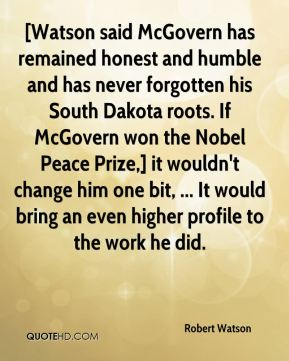 [Watson said McGovern has remained honest and humble and has never forgotten his South Dakota roots. If McGovern won the Nobel Peace Prize,] it wouldn't change him one bit, ... It would bring an even higher profile to the work he did.