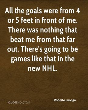 Roberto Luongo  - All the goals were from 4 or 5 feet in front of me. There was nothing that beat me from that far out. There's going to be games like that in the new NHL.
