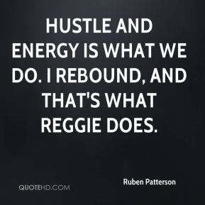 Hustle and energy is what we do. I rebound, and that's what Reggie does.