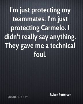 I'm just protecting my teammates. I'm just protecting Carmelo. I didn't really say anything. They gave me a technical foul.