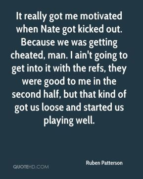 Ruben Patterson  - It really got me motivated when Nate got kicked out. Because we was getting cheated, man. I ain't going to get into it with the refs, they were good to me in the second half, but that kind of got us loose and started us playing well.