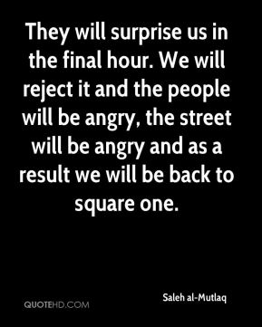 They will surprise us in the final hour. We will reject it and the people will be angry, the street will be angry and as a result we will be back to square one.