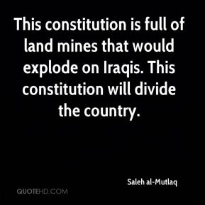 This constitution is full of land mines that would explode on Iraqis. This constitution will divide the country.