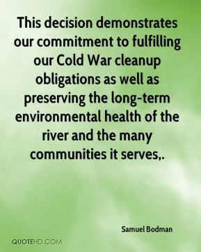 Samuel Bodman  - This decision demonstrates our commitment to fulfilling our Cold War cleanup obligations as well as preserving the long-term environmental health of the river and the many communities it serves.