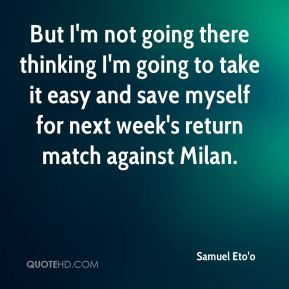 But I'm not going there thinking I'm going to take it easy and save myself for next week's return match against Milan.