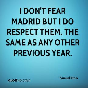 I don't fear Madrid but I do respect them. The same as any other previous year.