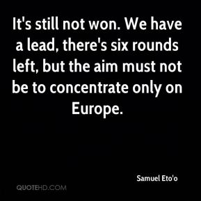 It's still not won. We have a lead, there's six rounds left, but the aim must not be to concentrate only on Europe.