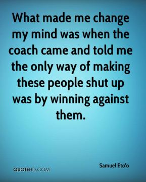 What made me change my mind was when the coach came and told me the only way of making these people shut up was by winning against them.