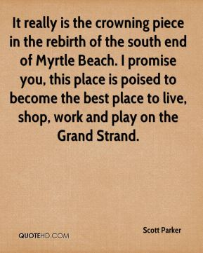 Scott Parker  - It really is the crowning piece in the rebirth of the south end of Myrtle Beach. I promise you, this place is poised to become the best place to live, shop, work and play on the Grand Strand.