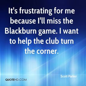 Scott Parker  - It's frustrating for me because I'll miss the Blackburn game. I want to help the club turn the corner.