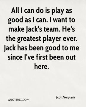 All I can do is play as good as I can. I want to make Jack's team. He's the greatest player ever. Jack has been good to me since I've first been out here.