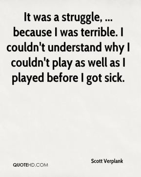 Scott Verplank  - It was a struggle, ... because I was terrible. I couldn't understand why I couldn't play as well as I played before I got sick.