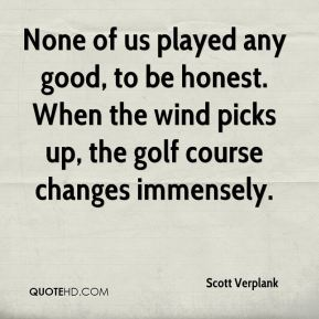 None of us played any good, to be honest. When the wind picks up, the golf course changes immensely.