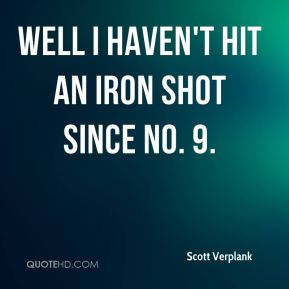 Well I haven't hit an iron shot since No. 9.