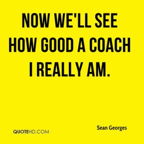 Now we'll see how good a coach I really am.