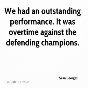 Sean Georges  - We had an outstanding performance. It was overtime against the defending champions.