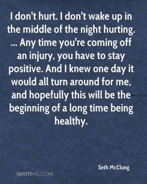 Seth McClung  - I don't hurt. I don't wake up in the middle of the night hurting. ... Any time you're coming off an injury, you have to stay positive. And I knew one day it would all turn around for me, and hopefully this will be the beginning of a long time being healthy.