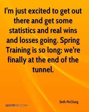 I'm just excited to get out there and get some statistics and real wins and losses going. Spring Training is so long; we're finally at the end of the tunnel.