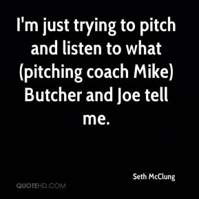 I'm just trying to pitch and listen to what (pitching coach Mike) Butcher and Joe tell me.