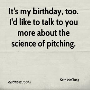 It's my birthday, too. I'd like to talk to you more about the science of pitching.