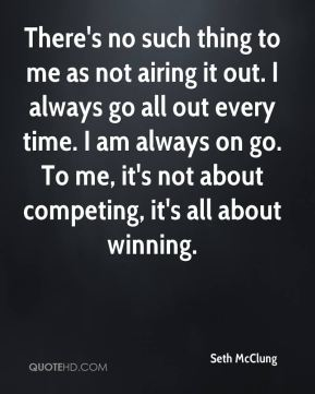 There's no such thing to me as not airing it out. I always go all out every time. I am always on go. To me, it's not about competing, it's all about winning.