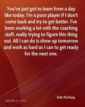 You've just got to learn from a day like today. I'm a poor player if I don't come back and try to get better. I've been working a lot with the coaching staff, really trying to figure this thing out. All I can do is show up tomorrow and work as hard as I can to get ready for the next one.