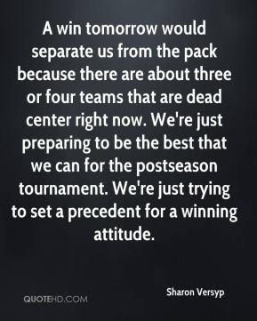 A win tomorrow would separate us from the pack because there are about three or four teams that are dead center right now. We're just preparing to be the best that we can for the postseason tournament. We're just trying to set a precedent for a winning attitude.