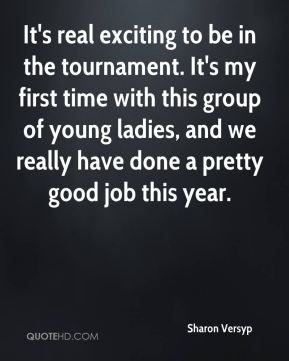 It's real exciting to be in the tournament. It's my first time with this group of young ladies, and we really have done a pretty good job this year.
