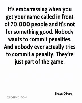 Shaun O'Hara  - It's embarrassing when you get your name called in front of 70,000 people and it's not for something good. Nobody wants to commit penalties. And nobody ever actually tries to commit a penalty. They're just part of the game.