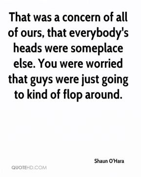 That was a concern of all of ours, that everybody's heads were someplace else. You were worried that guys were just going to kind of flop around.