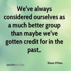 Shaun O'Hara  - We've always considered ourselves as a much better group than maybe we've gotten credit for in the past.