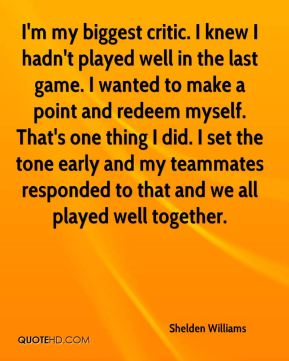 I'm my biggest critic. I knew I hadn't played well in the last game. I wanted to make a point and redeem myself. That's one thing I did. I set the tone early and my teammates responded to that and we all played well together.