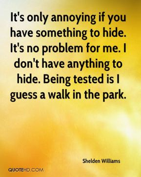 It's only annoying if you have something to hide. It's no problem for me. I don't have anything to hide. Being tested is I guess a walk in the park.