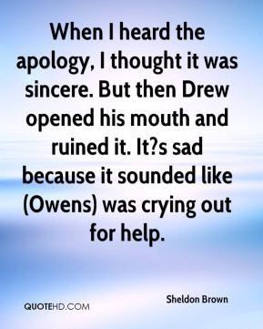 Sheldon Brown  - When I heard the apology, I thought it was sincere. But then Drew opened his mouth and ruined it. It?s sad because it sounded like (Owens) was crying out for help.