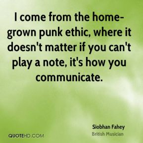 Siobhan Fahey - I come from the home-grown punk ethic, where it doesn't matter if you can't play a note, it's how you communicate.