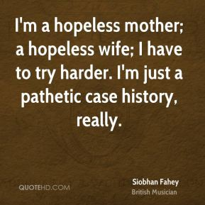 Siobhan Fahey - I'm a hopeless mother; a hopeless wife; I have to try harder. I'm just a pathetic case history, really.