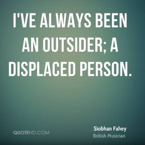 Siobhan Fahey - I've always been an outsider; a displaced person.