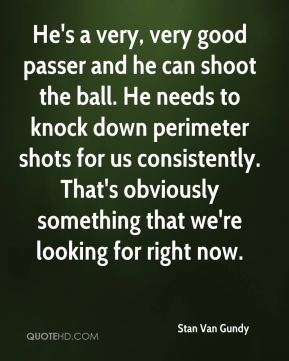 He's a very, very good passer and he can shoot the ball. He needs to knock down perimeter shots for us consistently. That's obviously something that we're looking for right now.