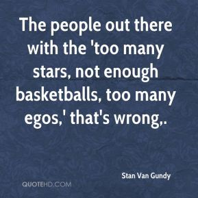 The people out there with the 'too many stars, not enough basketballs, too many egos,' that's wrong.