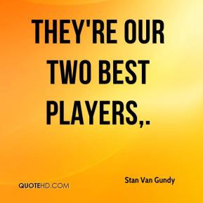 They're our two best players.