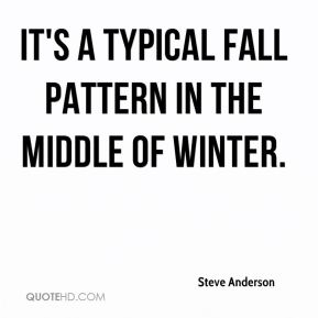 Steve Anderson  - It's a typical fall pattern in the middle of winter.