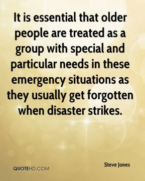 It is essential that older people are treated as a group with special and particular needs in these emergency situations as they usually get forgotten when disaster strikes.