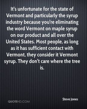 Steve Jones  - It's unfortunate for the state of Vermont and particularly the syrup industry because you're eliminating the word Vermont on maple syrup on our product and all over the United States. Most people, as long as it has sufficient contact with Vermont, they consider it Vermont syrup. They don't care where the tree is.